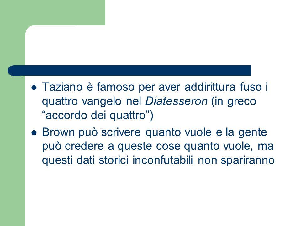 Taziano è famoso per aver addirittura fuso i quattro vangelo nel Diatesseron (in greco accordo dei quattro) Brown può scrivere quanto vuole e la gente