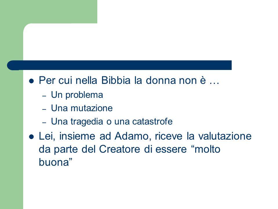Per cui nella Bibbia la donna non è … – Un problema – Una mutazione – Una tragedia o una catastrofe Lei, insieme ad Adamo, riceve la valutazione da pa