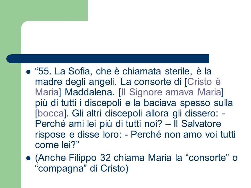 55. La Sofia, che è chiamata sterile, è la madre degli angeli. La consorte di [Cristo è Maria] Maddalena. [Il Signore amava Maria] più di tutti i disc