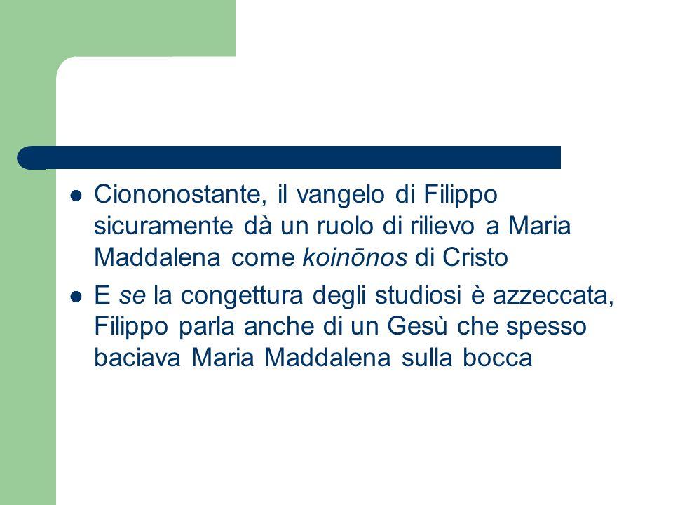 Ciononostante, il vangelo di Filippo sicuramente dà un ruolo di rilievo a Maria Maddalena come koinōnos di Cristo E se la congettura degli studiosi è