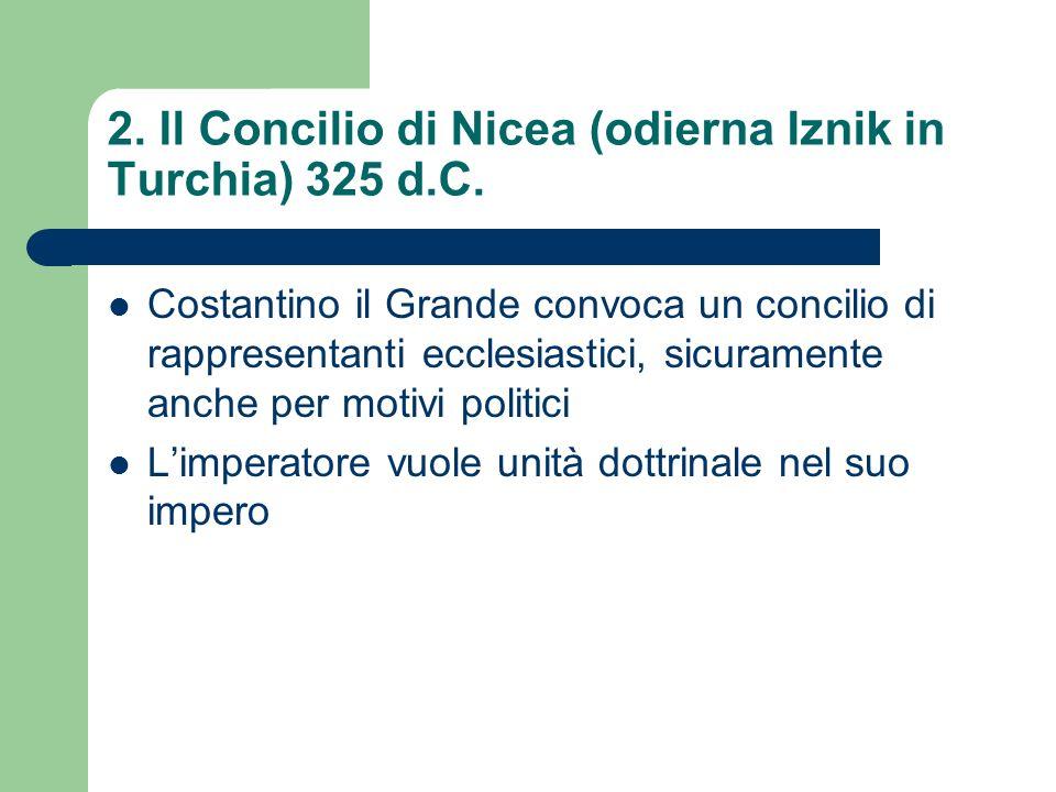 2. Il Concilio di Nicea (odierna Iznik in Turchia) 325 d.C. Costantino il Grande convoca un concilio di rappresentanti ecclesiastici, sicuramente anch