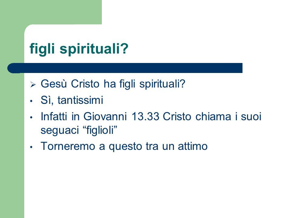 figli spirituali? Gesù Cristo ha figli spirituali? Sì, tantissimi Infatti in Giovanni 13.33 Cristo chiama i suoi seguaci figlioli Torneremo a questo t