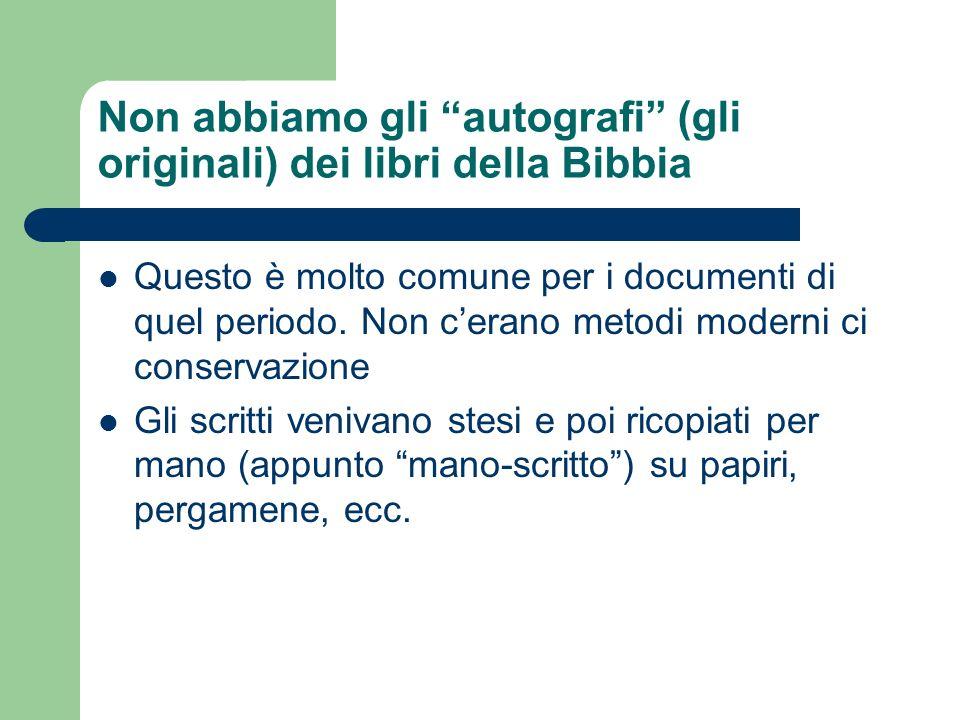 Non abbiamo gli autografi (gli originali) dei libri della Bibbia Questo è molto comune per i documenti di quel periodo. Non cerano metodi moderni ci c