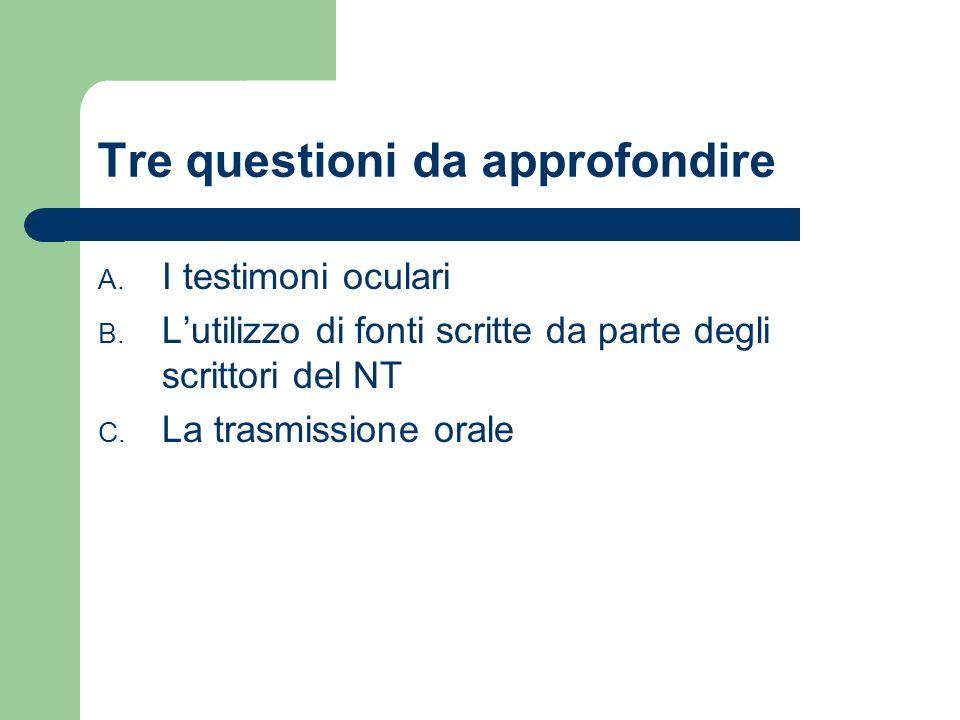 Tre questioni da approfondire A. I testimoni oculari B. Lutilizzo di fonti scritte da parte degli scrittori del NT C. La trasmissione orale