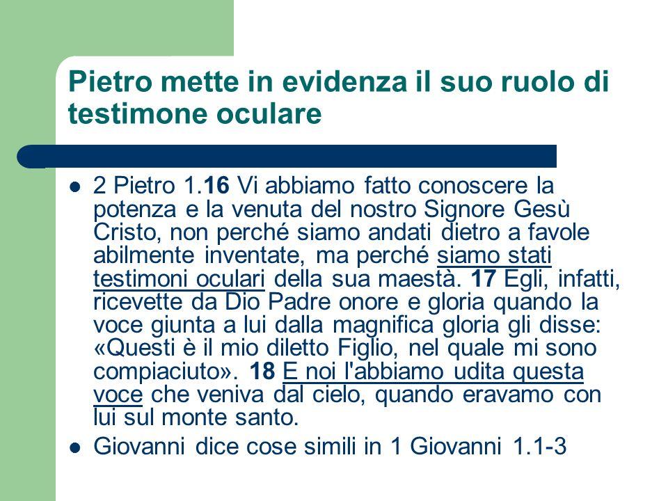 Pietro mette in evidenza il suo ruolo di testimone oculare 2 Pietro 1.16 Vi abbiamo fatto conoscere la potenza e la venuta del nostro Signore Gesù Cri