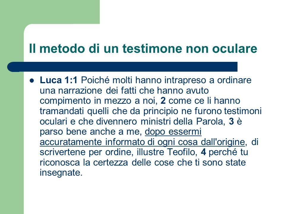 Il metodo di un testimone non oculare Luca 1:1 Poiché molti hanno intrapreso a ordinare una narrazione dei fatti che hanno avuto compimento in mezzo a