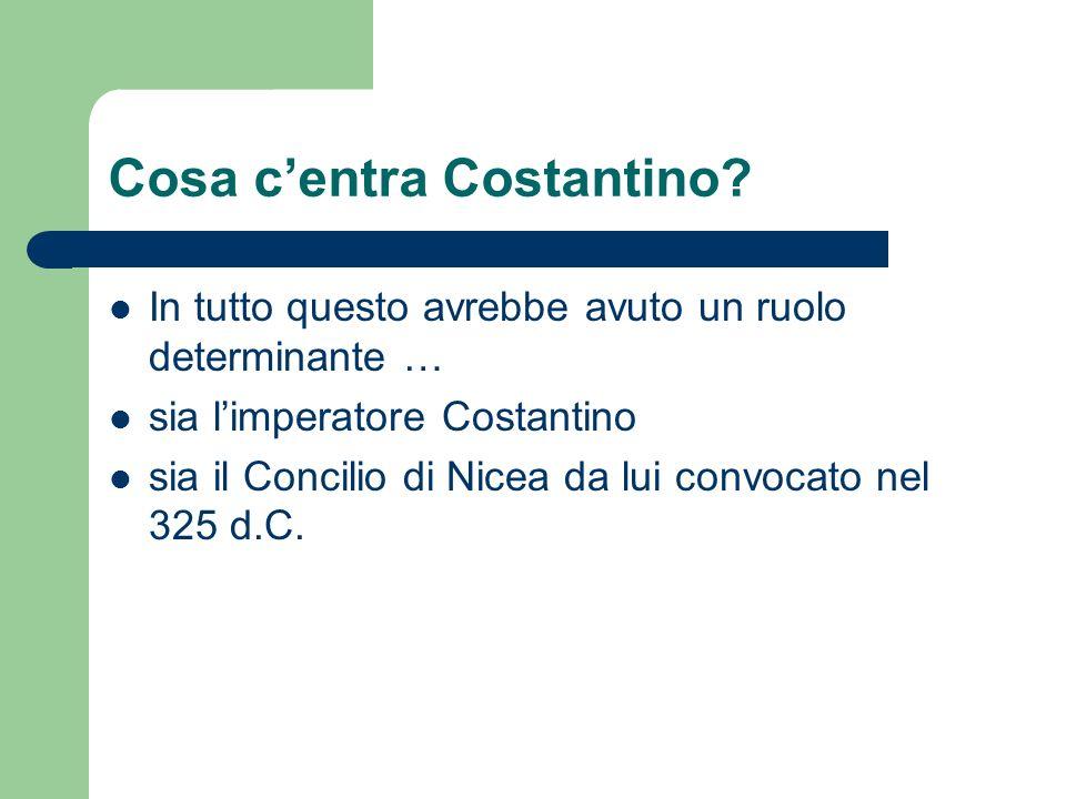 Cosa centra Costantino? In tutto questo avrebbe avuto un ruolo determinante … sia limperatore Costantino sia il Concilio di Nicea da lui convocato nel