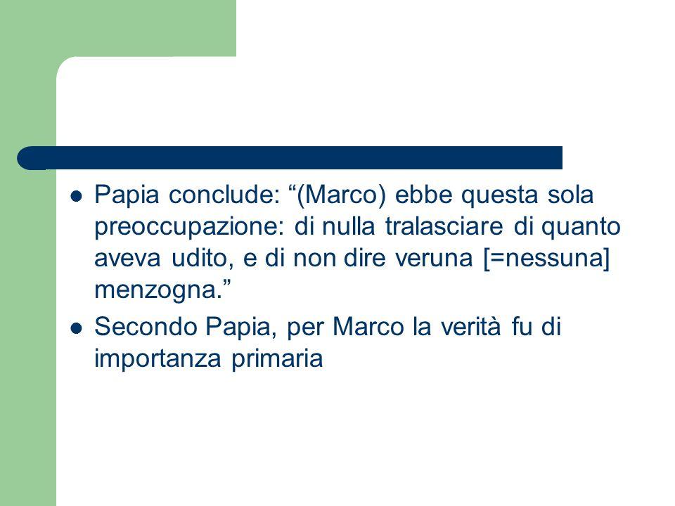 Papia conclude: (Marco) ebbe questa sola preoccupazione: di nulla tralasciare di quanto aveva udito, e di non dire veruna [=nessuna] menzogna. Secondo