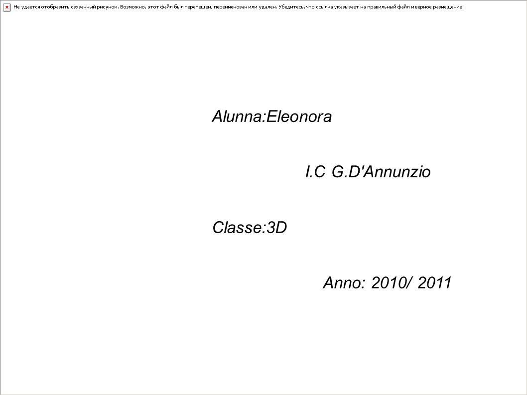 Alunna:Eleonora I.C G.D'Annunzio Classe:3D Anno: 2010/ 2011