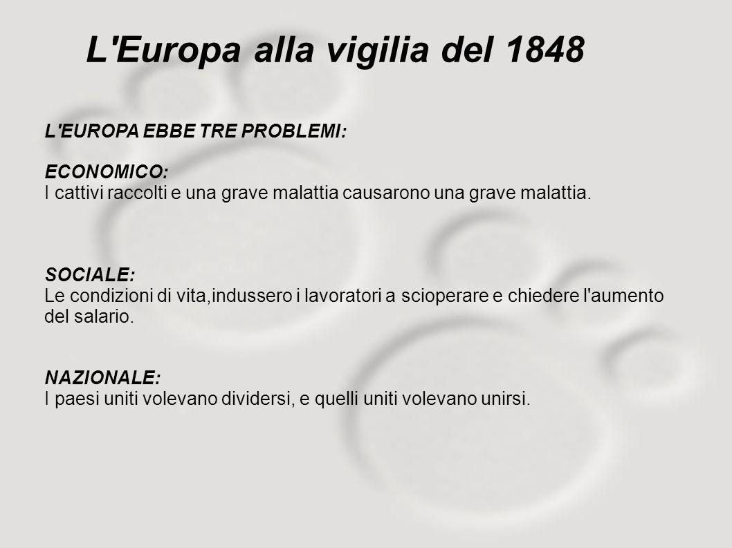 L'Europa alla vigilia del 1848 L'EUROPA EBBE TRE PROBLEMI: ECONOMICO: I cattivi raccolti e una grave malattia causarono una grave malattia. SOCIALE: L