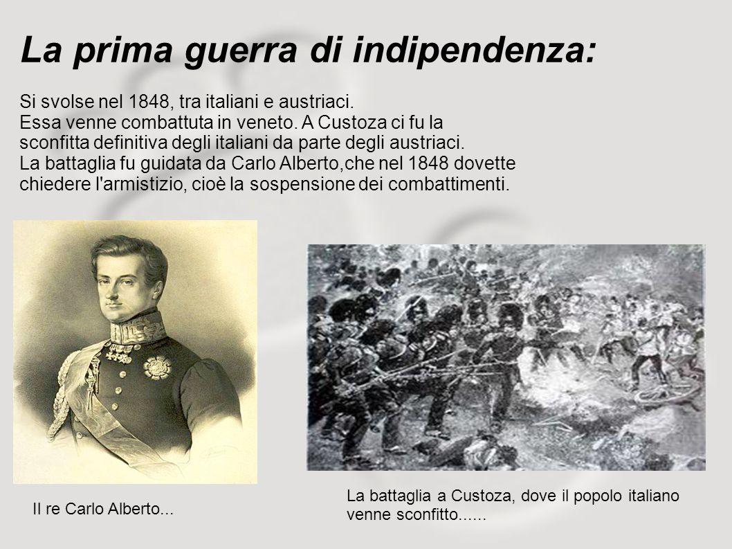 La prima guerra di indipendenza: Si svolse nel 1848, tra italiani e austriaci. Essa venne combattuta in veneto. A Custoza ci fu la sconfitta definitiv