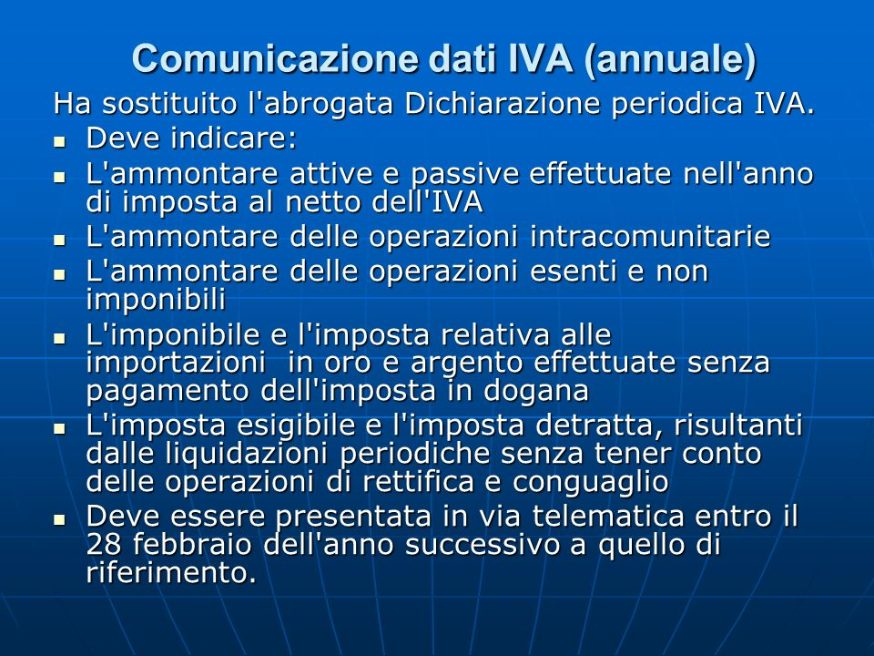Comunicazione dati IVA (annuale) Comunicazione dati IVA (annuale) Ha sostituito l'abrogata Dichiarazione periodica IVA. Deve indicare: Deve indicare: