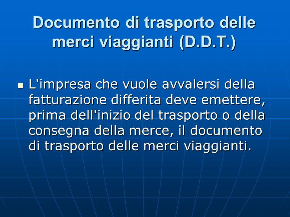 Documento di trasporto delle merci viaggianti (D.D.T.) L'impresa che vuole avvalersi della fatturazione differita deve emettere, prima dell'inizio del