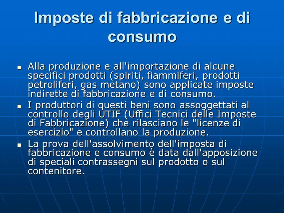 Imposte di fabbricazione e di consumo Alla produzione e all'importazione di alcune specifici prodotti (spiriti, fiammiferi, prodotti petroliferi, gas
