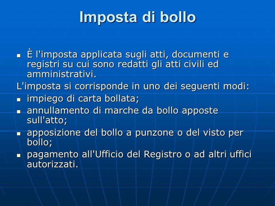 Imposta di bollo È l'imposta applicata sugli atti, documenti e registri su cui sono redatti gli atti civili ed amministrativi. È l'imposta applicata s