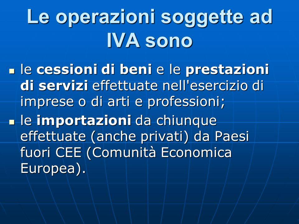 Le operazioni soggette ad IVA sono le cessioni di beni e le prestazioni di servizi effettuate nell'esercizio di imprese o di arti e professioni; le ce