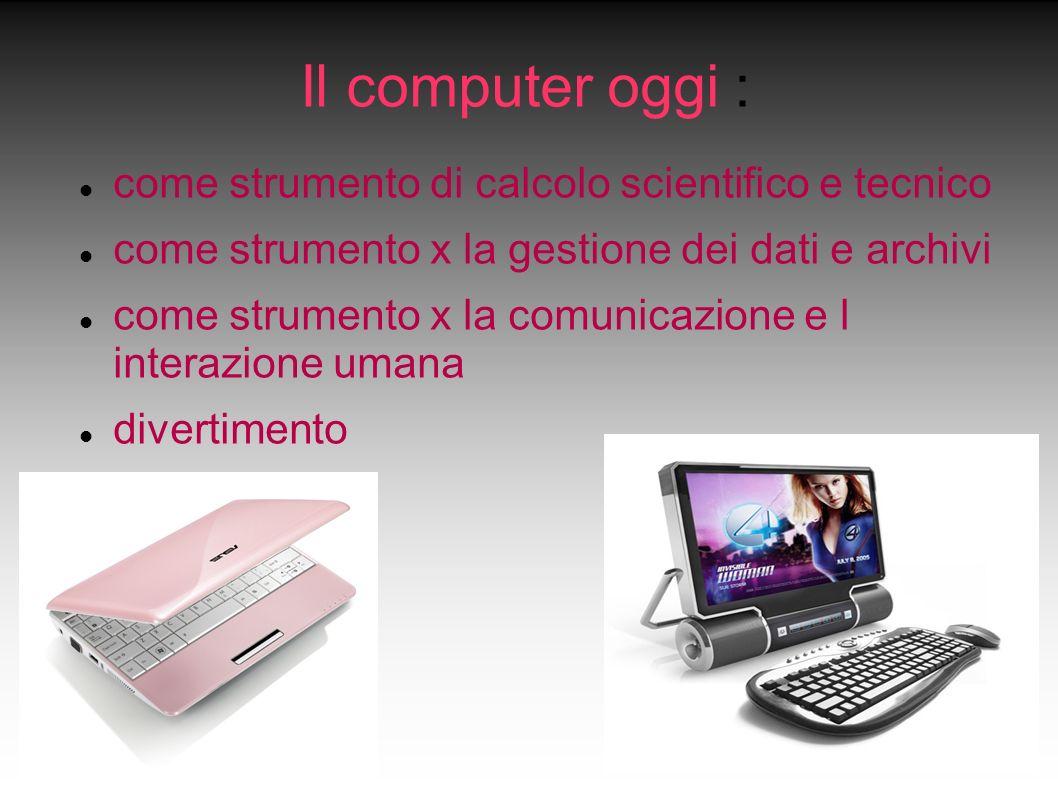 Il computer oggi : come strumento di calcolo scientifico e tecnico come strumento x la gestione dei dati e archivi come strumento x la comunicazione e