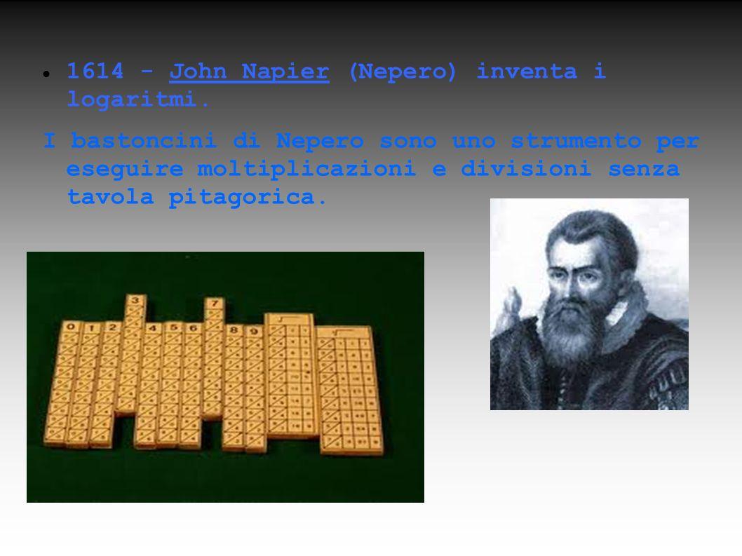 1614 - John Napier (Nepero) inventa i logaritmi. I bastoncini di Nepero sono uno strumento per eseguire moltiplicazioni e divisioni senza tavola pitag
