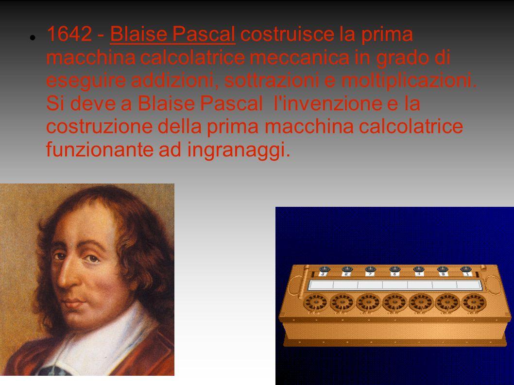 1642 - Blaise Pascal costruisce la prima macchina calcolatrice meccanica in grado di eseguire addizioni, sottrazioni e moltiplicazioni. Si deve a Blai