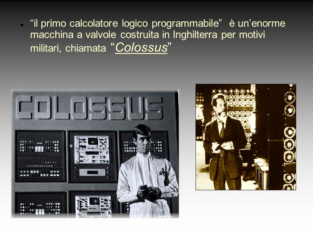 il primo calcolatore logico programmabile è unenorme macchina a valvole costruita in Inghilterra per motivi militari, chiamata Colossus