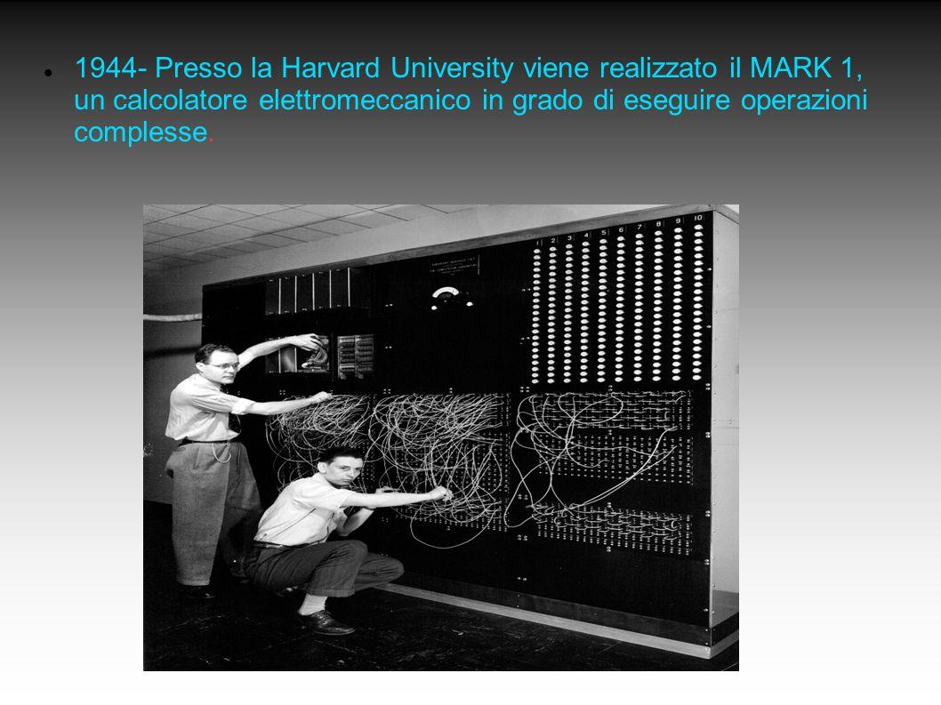 1944- Presso la Harvard University viene realizzato il MARK 1, un calcolatore elettromeccanico in grado di eseguire operazioni complesse. <