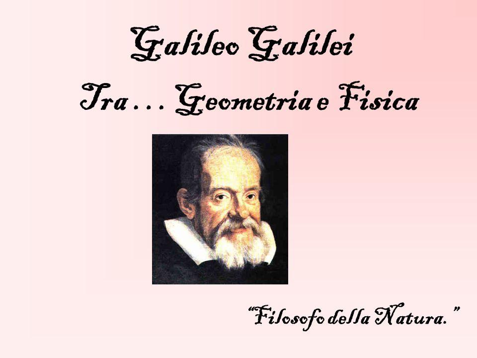 Galileo Galilei Tra …Geometria e Fisica Filosofo della Natura.