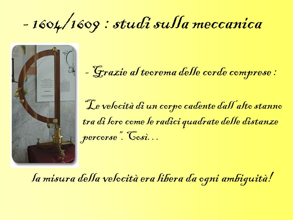 - 1604/1609 : studi sulla meccanica - Grazie al teorema delle corde comprese : Le velocità di un corpo cadente dallalto stanno tra di loro come le rad
