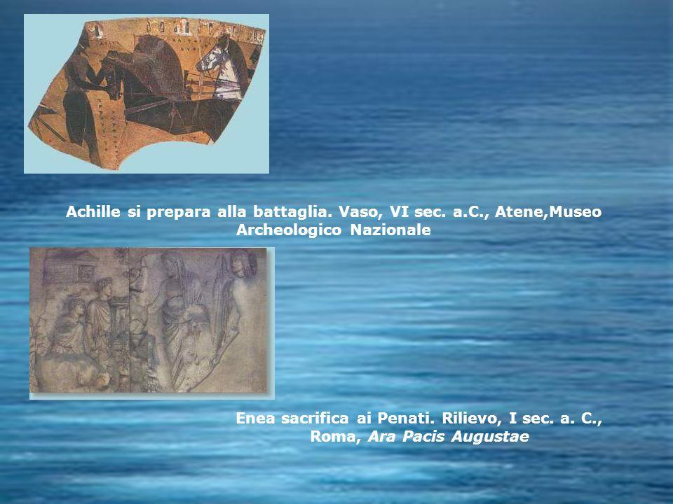 Achille si prepara alla battaglia. Vaso, VI sec. a.C., Atene,Museo Archeologico Nazionale Enea sacrifica ai Penati. Rilievo, I sec. a. C., Roma, Ara P