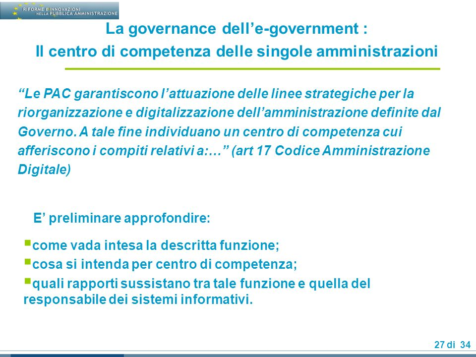 27 di 34 La governance delle-government : Il centro di competenza delle singole amministrazioni Le PAC garantiscono lattuazione delle linee strategiche per la riorganizzazione e digitalizzazione dellamministrazione definite dal Governo.