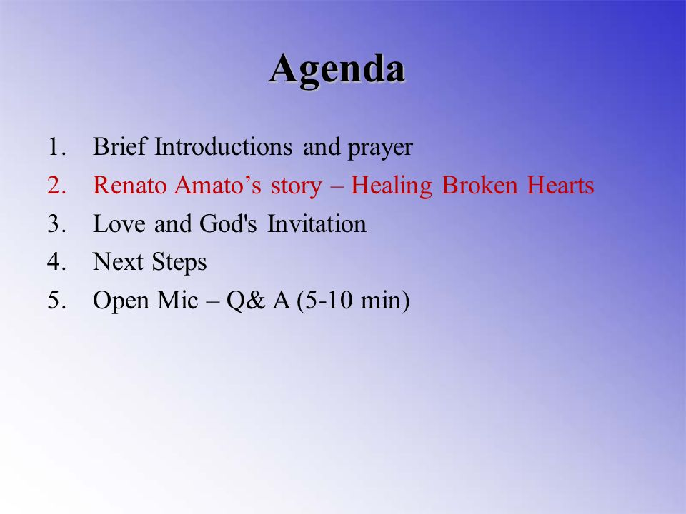 1.Brief Introductions and prayer 2.Renato Amatos story – Healing Broken Hearts 3.Love and God s Invitation 4.Next Steps 5.Open Mic – Q& A (5-10 min) Agenda