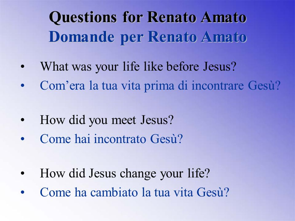 What was your life like before Jesus? Comera la tua vita prima di incontrare Gesù? How did you meet Jesus? Come hai incontrato Gesù? How did Jesus cha