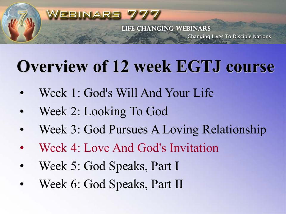 Week 1: God s Will And Your Life Week 2: Looking To God Week 3: God Pursues A Loving Relationship Week 4: Love And God s Invitation Week 5: God Speaks, Part I Week 6: God Speaks, Part II Overview of 12 week EGTJ course