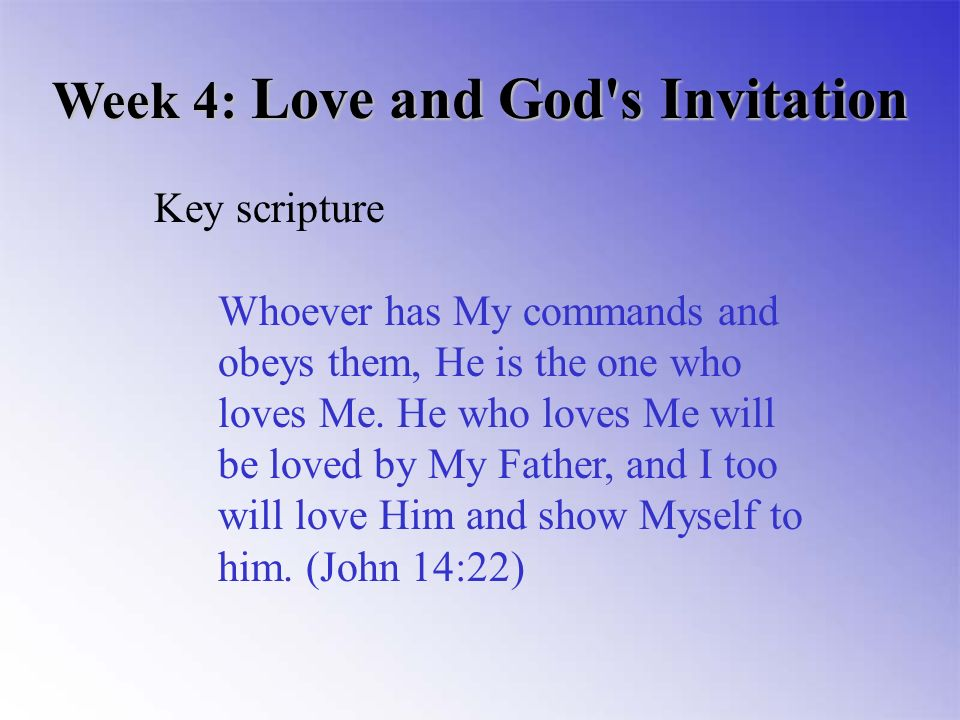 Week 4: Love and God s Invitation Key scripture Whoever has My commands and obeys them, He is the one who loves Me.