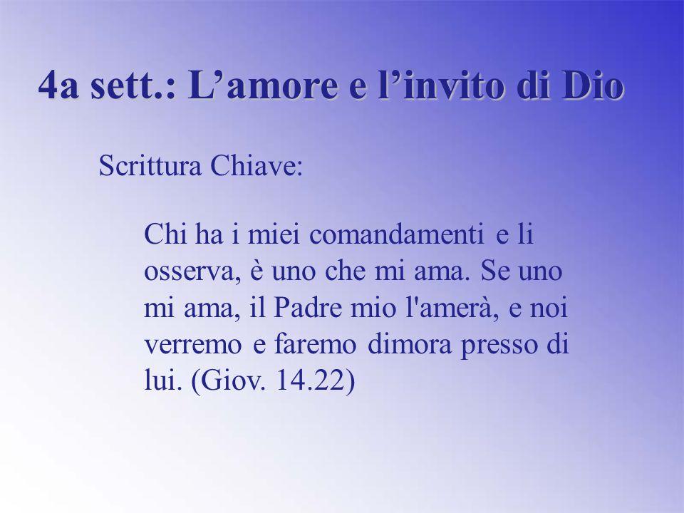 4a sett.: Lamore e linvito di Dio Scrittura Chiave: Chi ha i miei comandamenti e li osserva, è uno che mi ama.