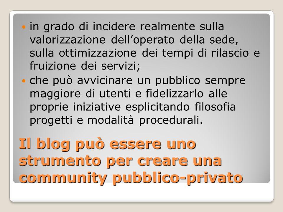 Il blog può essere uno strumento per creare una community pubblico-privato in grado di incidere realmente sulla valorizzazione delloperato della sede,