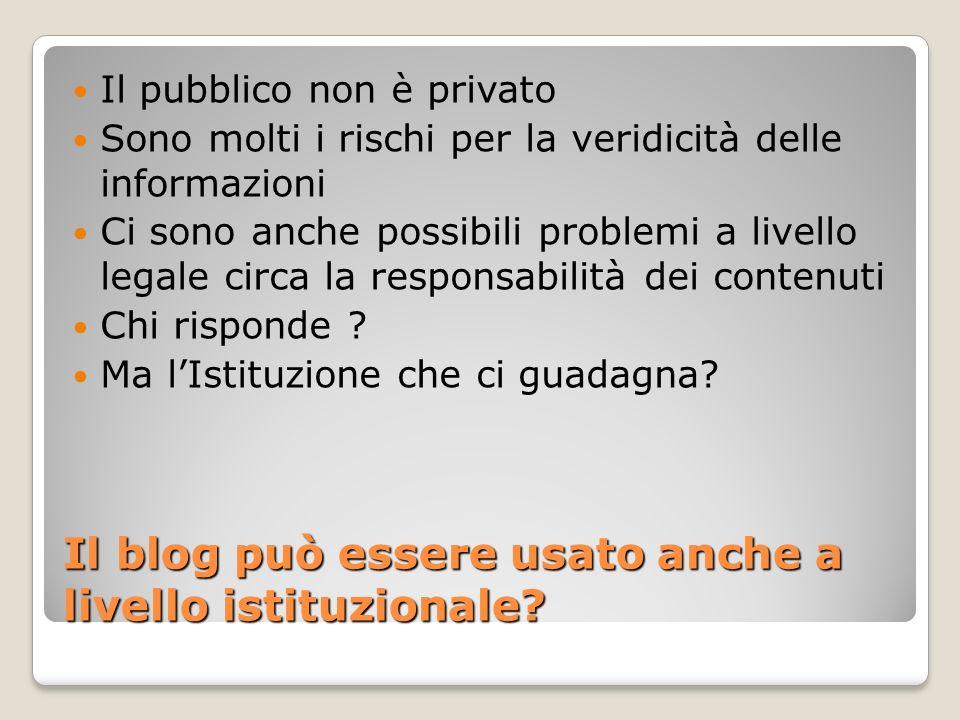 Il blog può essere usato anche a livello istituzionale? Il pubblico non è privato Sono molti i rischi per la veridicità delle informazioni Ci sono anc