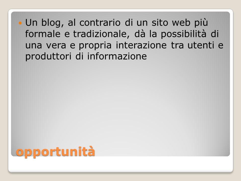opportunità Un blog, al contrario di un sito web più formale e tradizionale, dà la possibilità di una vera e propria interazione tra utenti e produtto