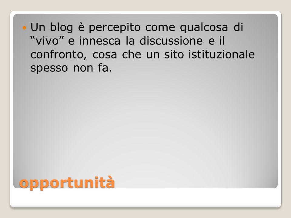 opportunità Un blog è percepito come qualcosa di vivo e innesca la discussione e il confronto, cosa che un sito istituzionale spesso non fa.
