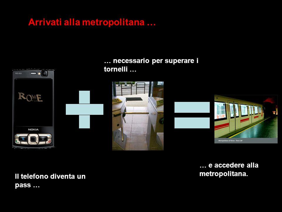 Arrivati alla metropolitana … Il telefono diventa un pass … … necessario per superare i tornelli … … e accedere alla metropolitana.