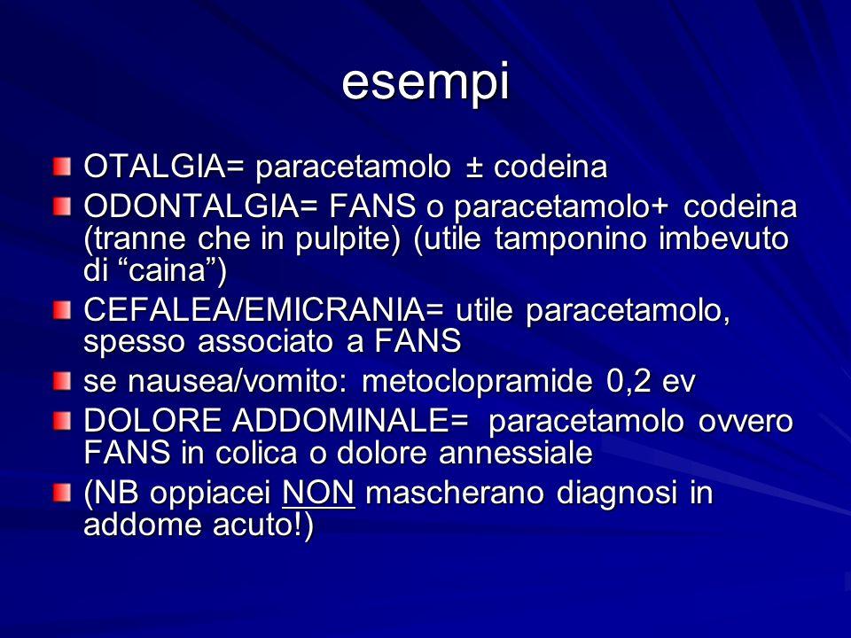 esempi OTALGIA= paracetamolo ± codeina ODONTALGIA= FANS o paracetamolo+ codeina (tranne che in pulpite) (utile tamponino imbevuto di caina) CEFALEA/EM