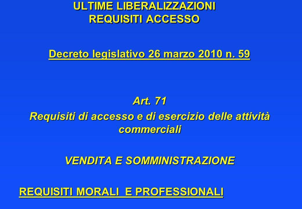 ULTIME LIBERALIZZAZIONI REQUISITI ACCESSO Decreto legislativo 26 marzo 2010 n. 59 Art. 71 Requisiti di accesso e di esercizio delle attività commercia