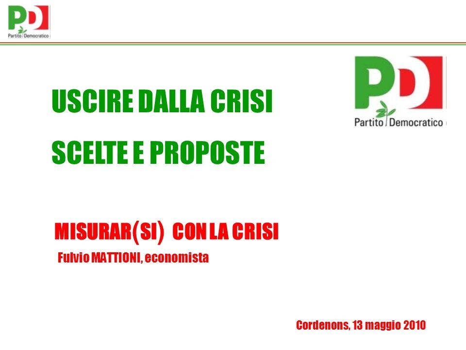 USCIRE DALLA CRISI SCELTE E PROPOSTE Cordenons, 13 maggio 2010 Fulvio MATTIONI, economista MISURAR ( SI ) CON LA CRISI
