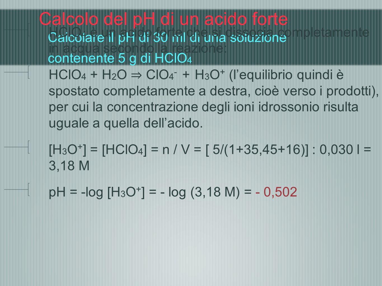 Calcolo del pH di un acido forte Calcolare il pH di 30 ml di una soluzione contenente 5 g di HClO 4 HClO 4 è un acido forte che si dissocia completame