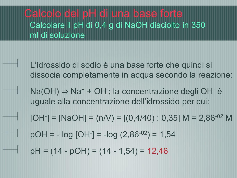 Calcolo del pH di una base forte Calcolare il pH di 0,4 g di NaOH disciolto in 350 ml di soluzione Lidrossido di sodio è una base forte che quindi si