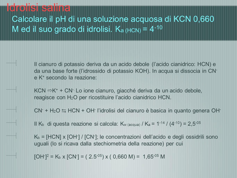 Idrolisi salina Calcolare il pH di una soluzione acquosa di KCN 0,660 M ed il suo grado di idrolisi. K a (HCN) = 4 -10 Il cianuro di potassio deriva d
