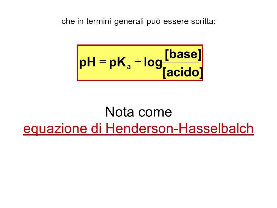 che in termini generali può essere scritta: [acido] [base] logpKpH a Nota come equazione di Henderson-Hasselbalch