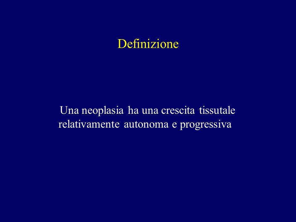 Definizione Una neoplasia ha una crescita tissutale relativamente autonoma e progressiva
