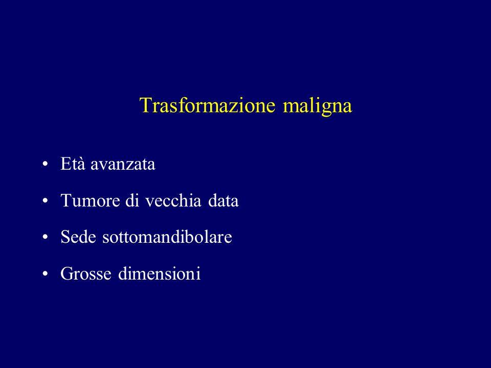 Trasformazione maligna Età avanzata Tumore di vecchia data Sede sottomandibolare Grosse dimensioni