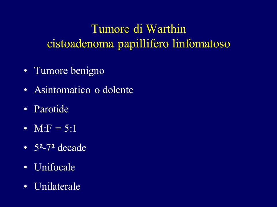 Tumore di Warthin cistoadenoma papillifero linfomatoso Tumore benigno Asintomatico o dolente Parotide M:F = 5:1 5 a -7 a decade Unifocale Unilaterale