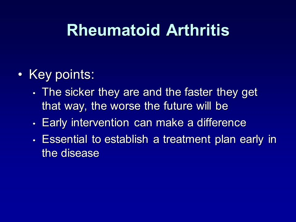 Rheumatoid Arthritis Key points:Key points: The sicker they are and the faster they get that way, the worse the future will be The sicker they are and